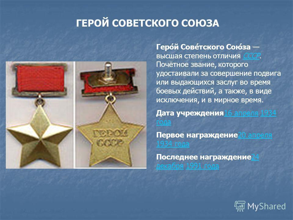 ГЕРОЙ СОВЕТСКОГО СОЮЗА Геро́й Сове́тского Сою́за высшая степень отличия СССР. Почётное звание, которого удостаивали за совершение подвига или выдающихся заслуг во время боевых действий, а также, в виде исключения, и в мирное время.СССР Дата учреждени