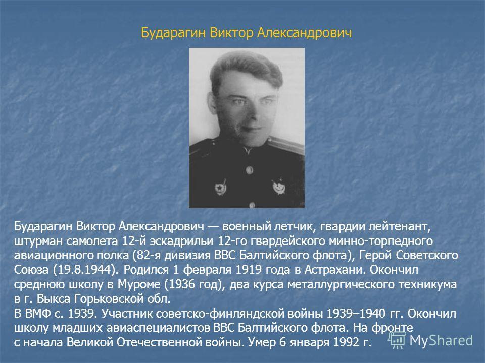 Бударагин Виктор Александрович Бударагин Виктор Александрович военный летчик, гвардии лейтенант, штурман самолета 12-й эскадрильи 12-го гвардейского минно-торпедного авиационного полка (82-я дивизия ВВС Балтийского флота), Герой Советского Союза (19.