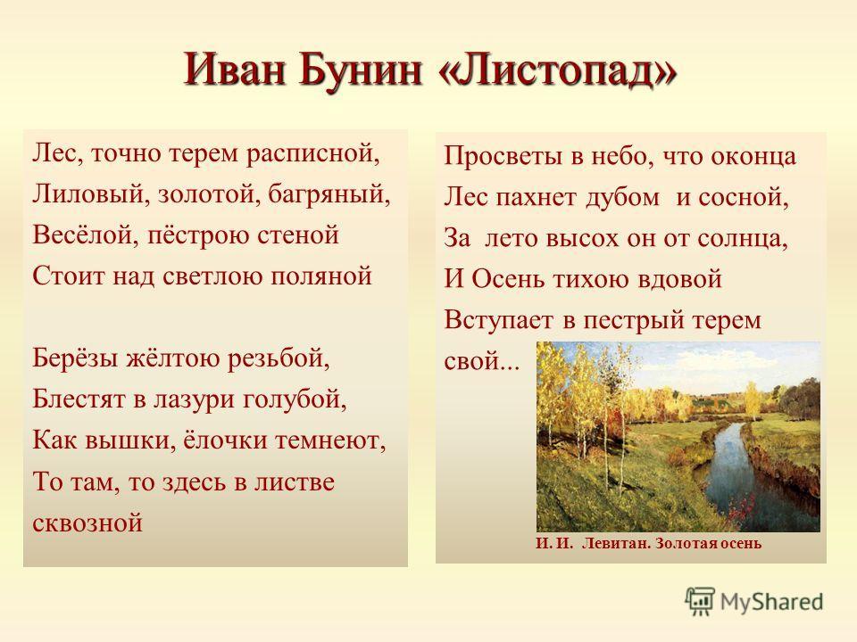 Иван Бунин «Листопад» Лес, точно терем расписной, Лиловый, золотой, багряный, Весёлой, пёстрою стеной Стоит над светлою поляной Берёзы жёлтою резьбой, Блестят в лазури голубой, Как вышки, ёлочки темнеют, То там, то здесь в листве сквозной Просветы в