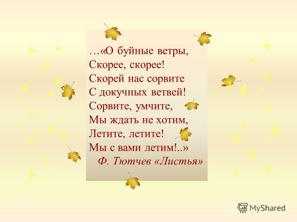 …«О буйные ветры, Скорее, скорее! Скорей нас сорвите С докучных ветвей! Сорвите, умчите, Мы ждать не хотим, Летите, летите! Мы с вами летим!..» Ф. Тютчев «Листья»