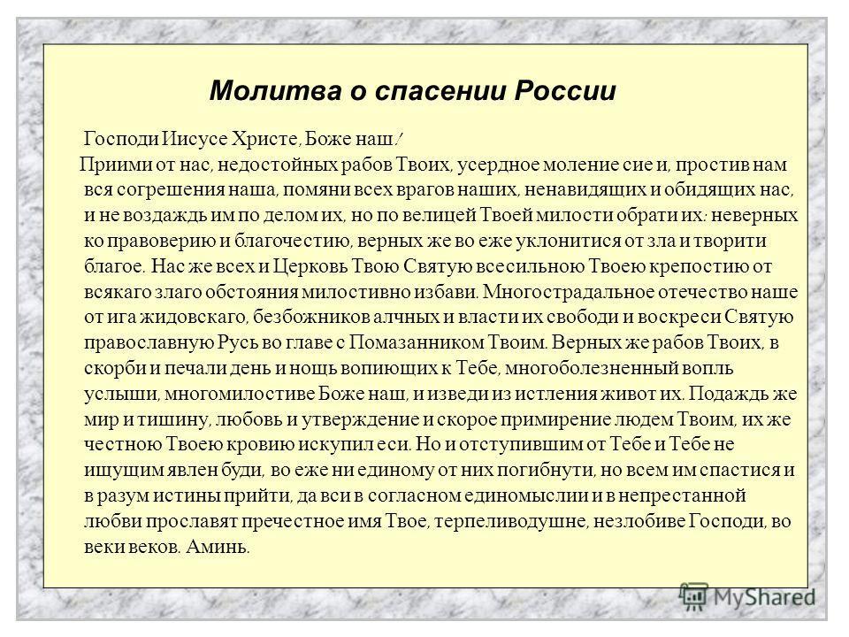 Молитва о спасении России Господи Иисусе Христе, Боже наш ! Приими от нас, недостойных рабов Твоих, усердное моление сие и, простив нам вся согрешения наша, помяни всех врагов наших, ненавидящих и обидящих нас, и не воздаждь им по делом их, но по вел