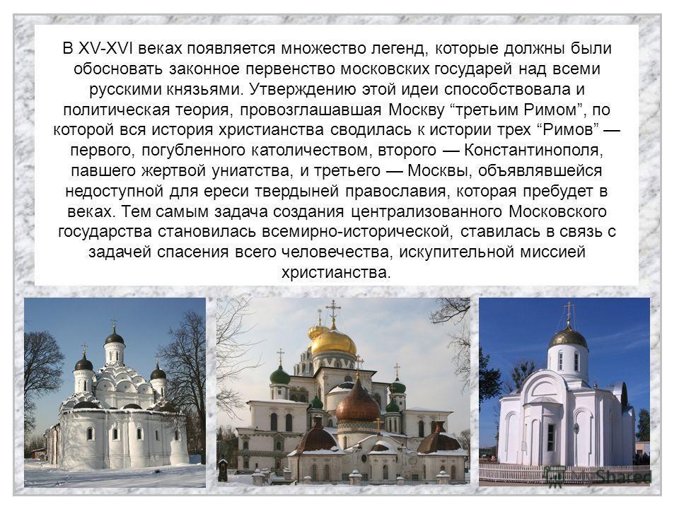 В XV-XVI веках появляется множество легенд, которые должны были обосновать законное первенство московских государей над всеми русскими князьями. Утверждению этой идеи способствовала и политическая теория, провозглашавшая Москву третьим Римом, по кото