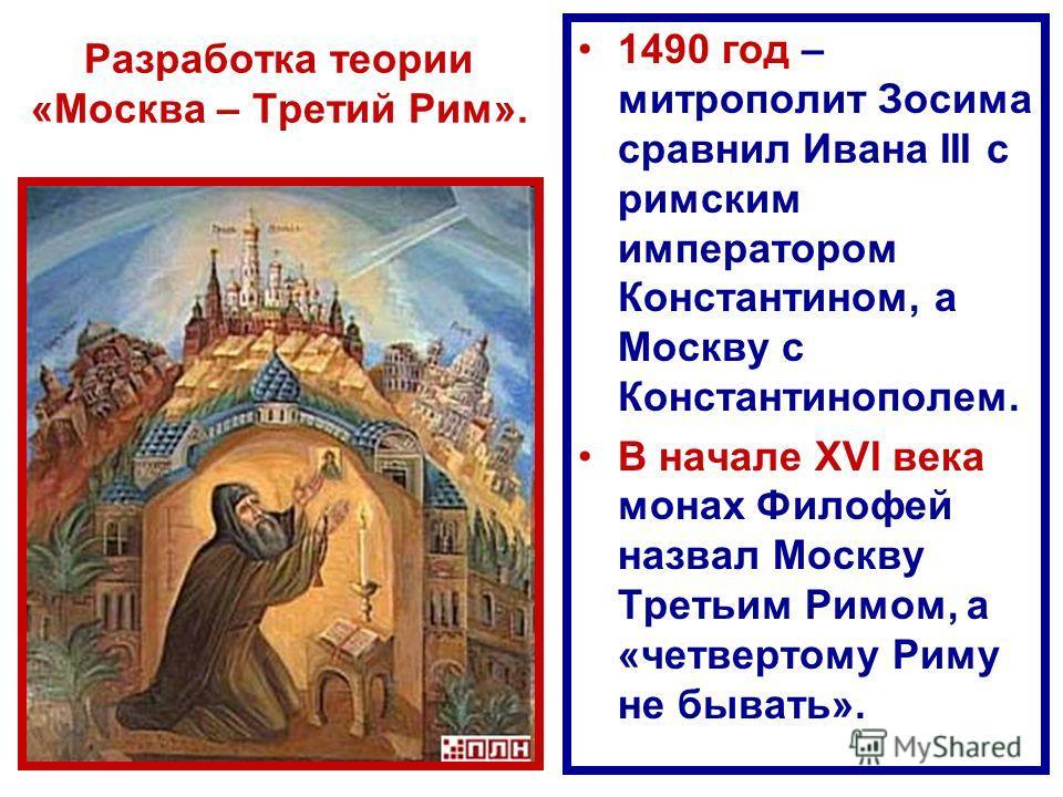 Разработка теории «Москва – Третий Рим». 1490 год – митрополит Зосима сравнил Ивана III с римским императором Константином, а Москву с Константинополем. В начале XVI века монах Филофей назвал Москву Третьим Римом, а «четвертому Риму не бывать».