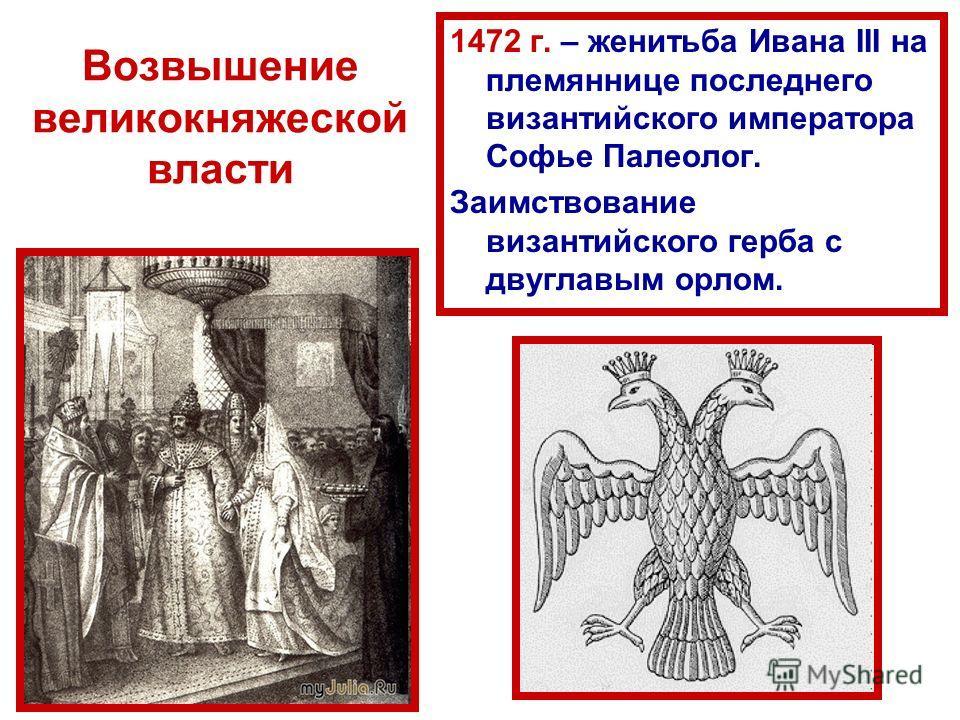 Возвышение великокняжеской власти 1472 г. – женитьба Ивана III на племяннице последнего византийского императора Софье Палеолог. Заимствование византийского герба с двуглавым орлом.