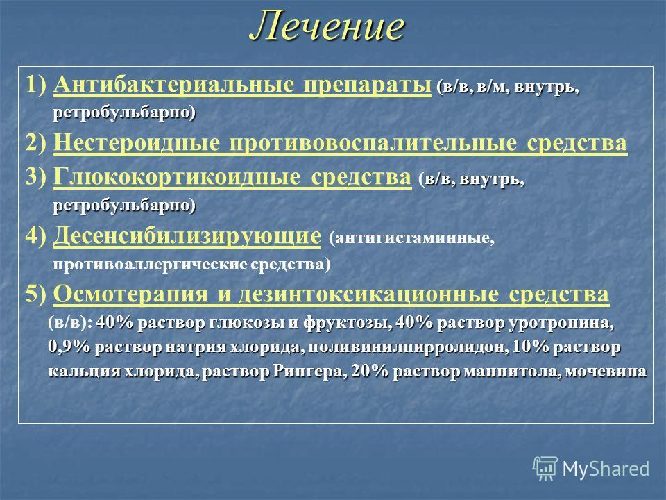 Лечение (в/в, в/м, внутрь, 1) Антибактериальные препараты (в/в, в/м, внутрь, ретробульбарно) ретробульбарно) 2) Нестероидные противовоспалительные средства в/в, внутрь, 3) Глюкокортикоидные средства (в/в, внутрь, ретробульбарно) ретробульбарно) 4) Де