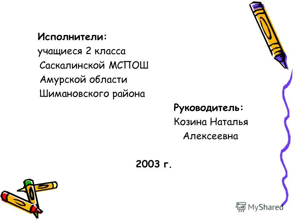 Исполнители: учащиеся 2 класса Саскалинской МСПОШ Амурской области Шимановского района Руководитель: Козина Наталья Алексеевна 2003 г.