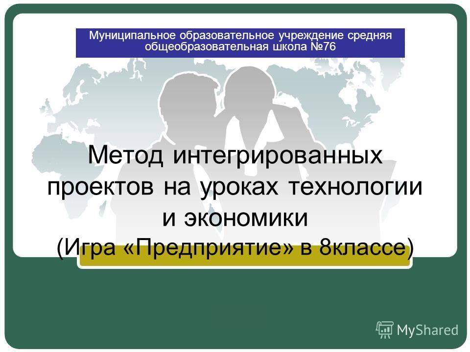 Метод интегрированных проектов на уроках технологии и экономики (Игра «Предприятие» в 8классе) Муниципальное образовательное учреждение средняя общеобразовательная школа 76