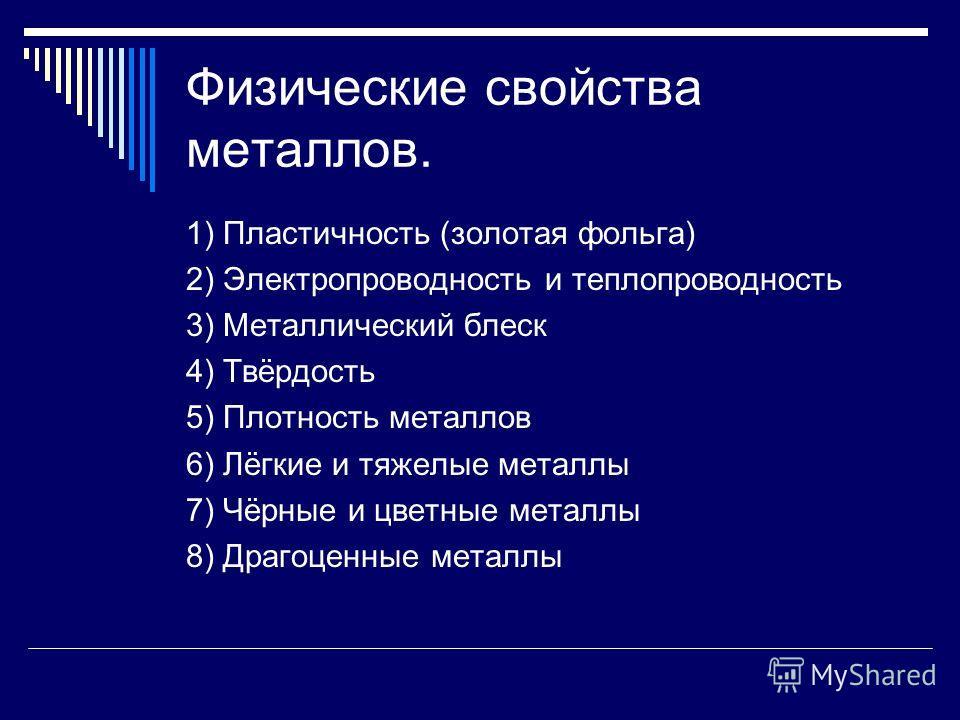 Физические свойства металлов. 1) Пластичность (золотая фольга) 2) Электропроводность и теплопроводность 3) Металлический блеск 4) Твёрдость 5) Плотность металлов 6) Лёгкие и тяжелые металлы 7) Чёрные и цветные металлы 8) Драгоценные металлы