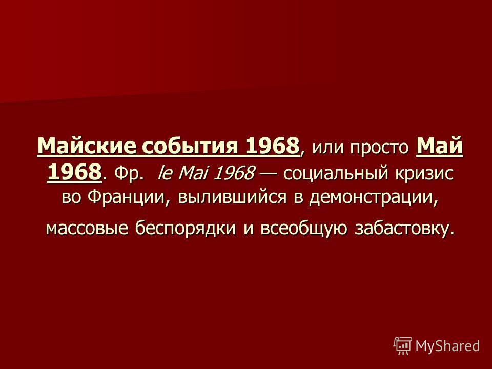 Майские события 1968, или просто Май 1968. Фр. le Mai 1968 социальный кризис во Франции, вылившийся в демонстрации, массовые беспорядки и всеобщую забастовку.