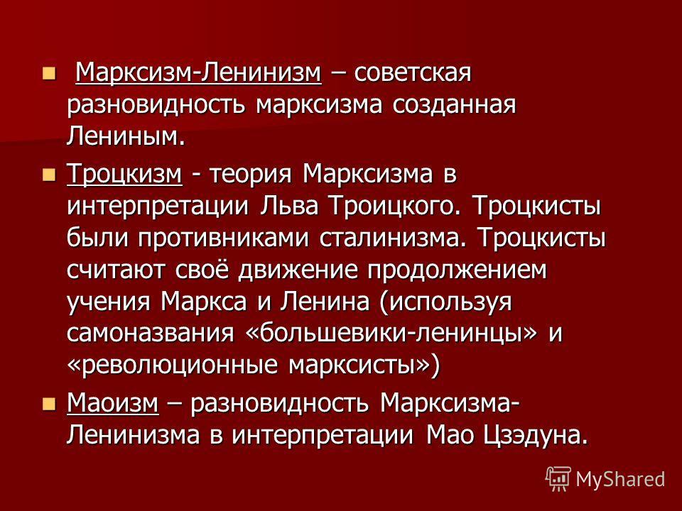 Марксизм-Ленинизм – советская разновидность марксизма созданная Лениным. Марксизм-Ленинизм – советская разновидность марксизма созданная Лениным. Троцкизм - теория Марксизма в интерпретации Льва Троицкого. Троцкисты были противниками сталинизма. Троц