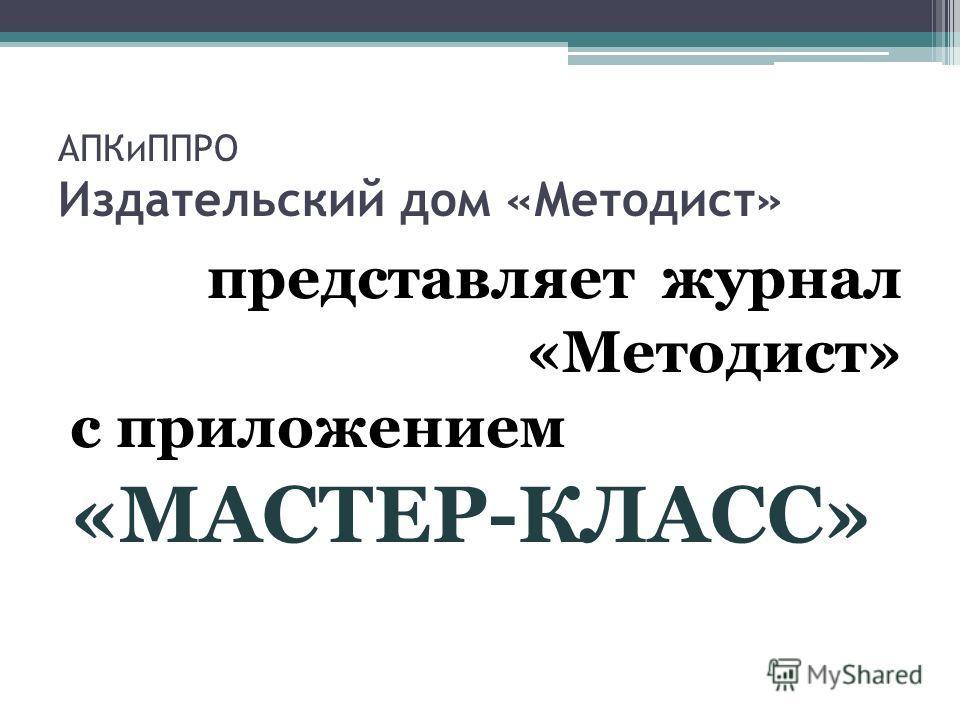 АПКиППРО Издательский дом «Методист» представляет журнал «Методист» с приложением «МАСТЕР-КЛАСС»