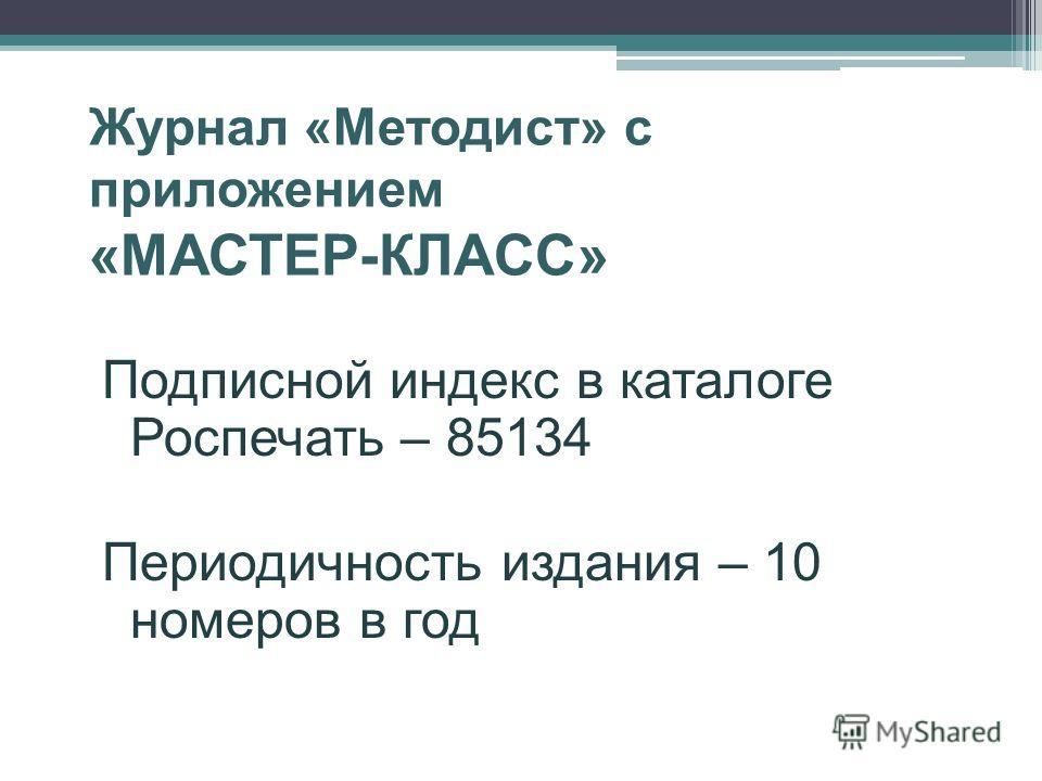 Журнал «Методист» с приложением «МАСТЕР-КЛАСС» Подписной индекс в каталоге Роспечать – 85134 Периодичность издания – 10 номеров в год