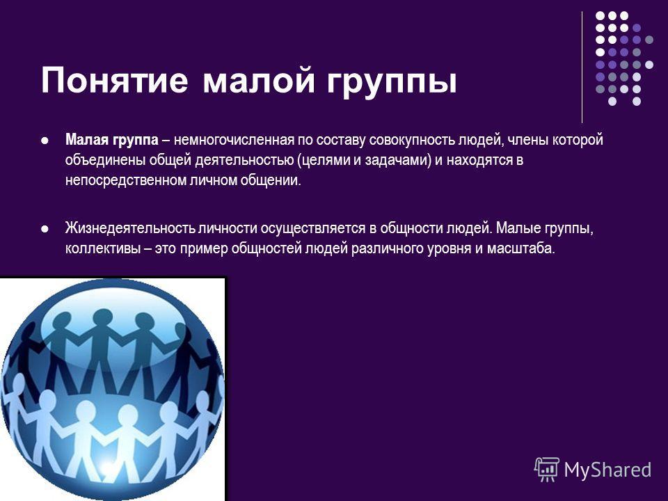 Понятие малой группы Малая группа – немногочисленная по составу совокупность людей, члены которой объединены общей деятельностью (целями и задачами) и находятся в непосредственном личном общении. Жизнедеятельность личности осуществляется в общности л