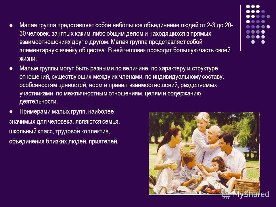 Малая группа представляет собой небольшое объединение людей от 2-3 до 20- 30 человек, занятых каким-либо общим делом и находящихся в прямых взаимоотношениях друг с другом. Малая группа представляет собой элементарную ячейку общества. В ней человек пр