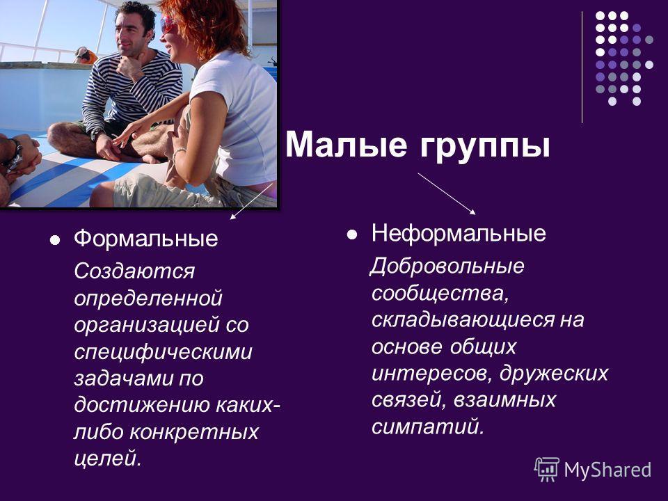 Малые группы Формальные Создаются определенной организацией со специфическими задачами по достижению каких- либо конкретных целей. Неформальные Добровольные сообщества, складывающиеся на основе общих интересов, дружеских связей, взаимных симпатий.
