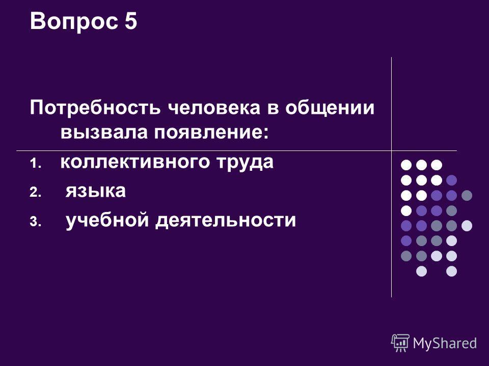 Вопрос 5 Потребность человека в общении вызвала появление: 1. коллективного труда 2. языка 3. учебной деятельности