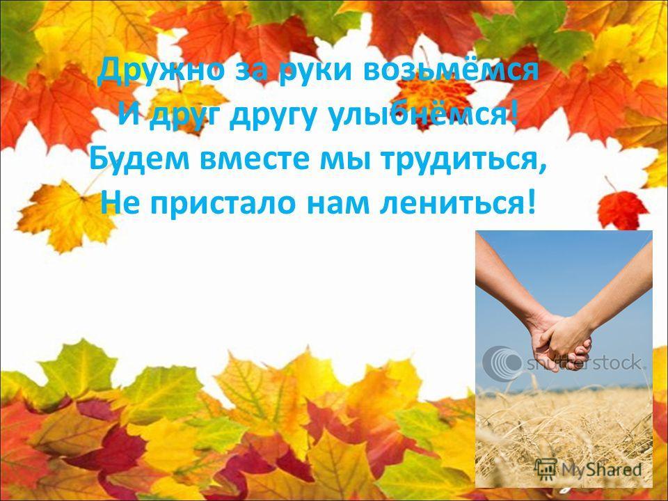 Дружно за руки возьмёмся И друг другу улыбнёмся! Будем вместе мы трудиться, Не пристало нам лениться!