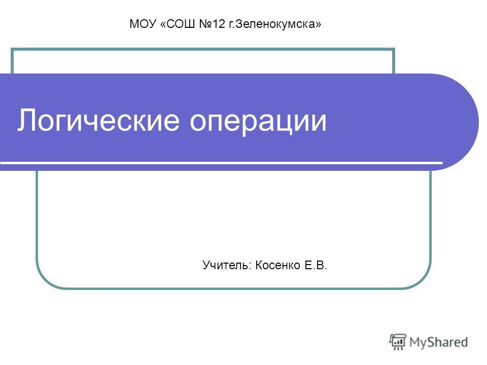 Логические операции Учитель: Косенко Е.В. МОУ «СОШ 12 г.Зеленокумска»
