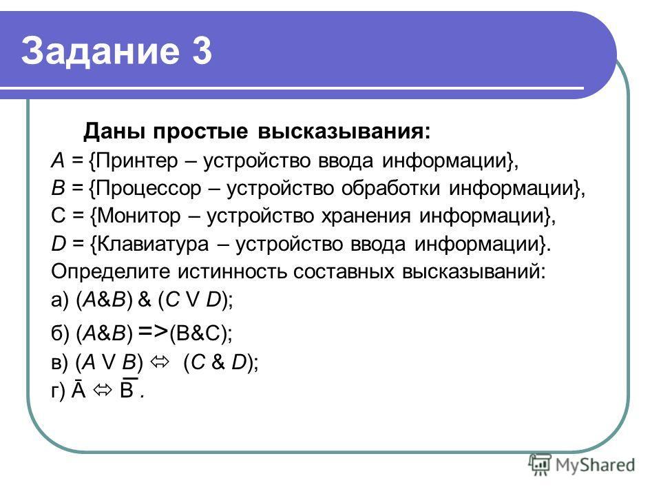 Задание 3 Даны простые высказывания: А = {Принтер – устройство ввода информации}, В = {Процессор – устройство обработки информации}, С = {Монитор – устройство хранения информации}, D = {Клавиатура – устройство ввода информации}. Определите истинность