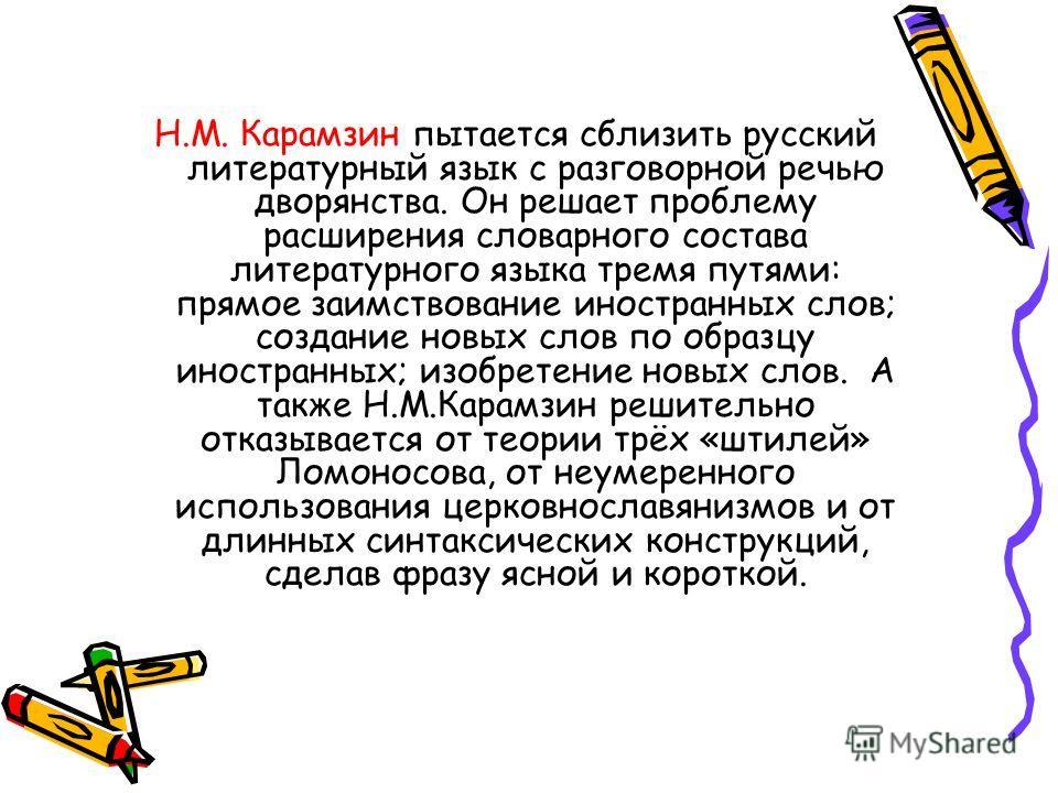 Н.М. Карамзин пытается сблизить русский литературный язык с разговорной речью дворянства. Он решает проблему расширения словарного состава литературного языка тремя путями: прямое заимствование иностранных слов; создание новых слов по образцу иностра