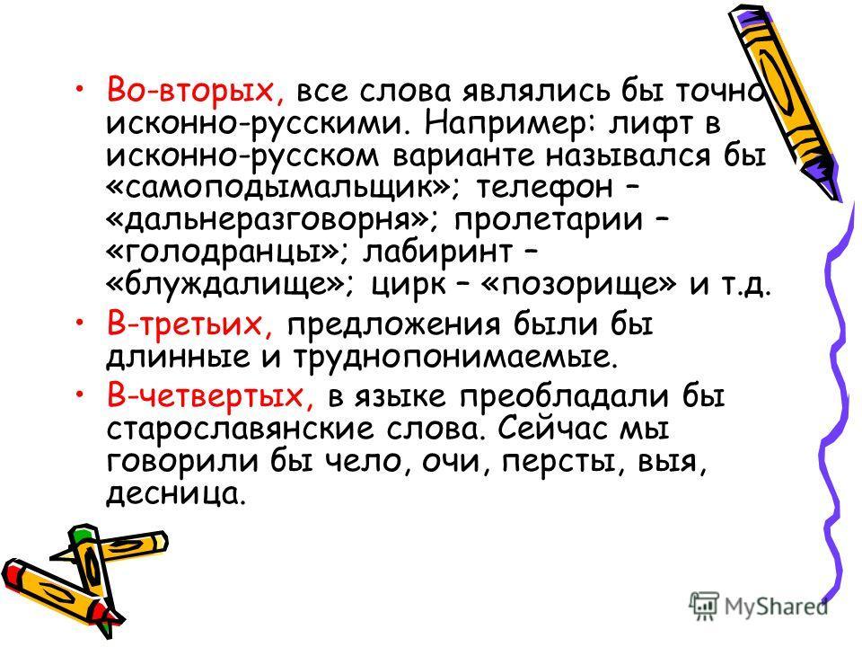 Во-вторых, все слова являлись бы точно исконно-русскими. Например: лифт в исконно-русском варианте назывался бы «самоподымальщик»; телефон – «дальнеразговорня»; пролетарии – «голодранцы»; лабиринт – «блуждалище»; цирк – «позорище» и т.д. В-третьих, п