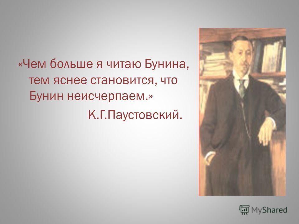 «Чем больше я читаю Бунина, тем яснее становится, что Бунин неисчерпаем.» К.Г.Паустовский.