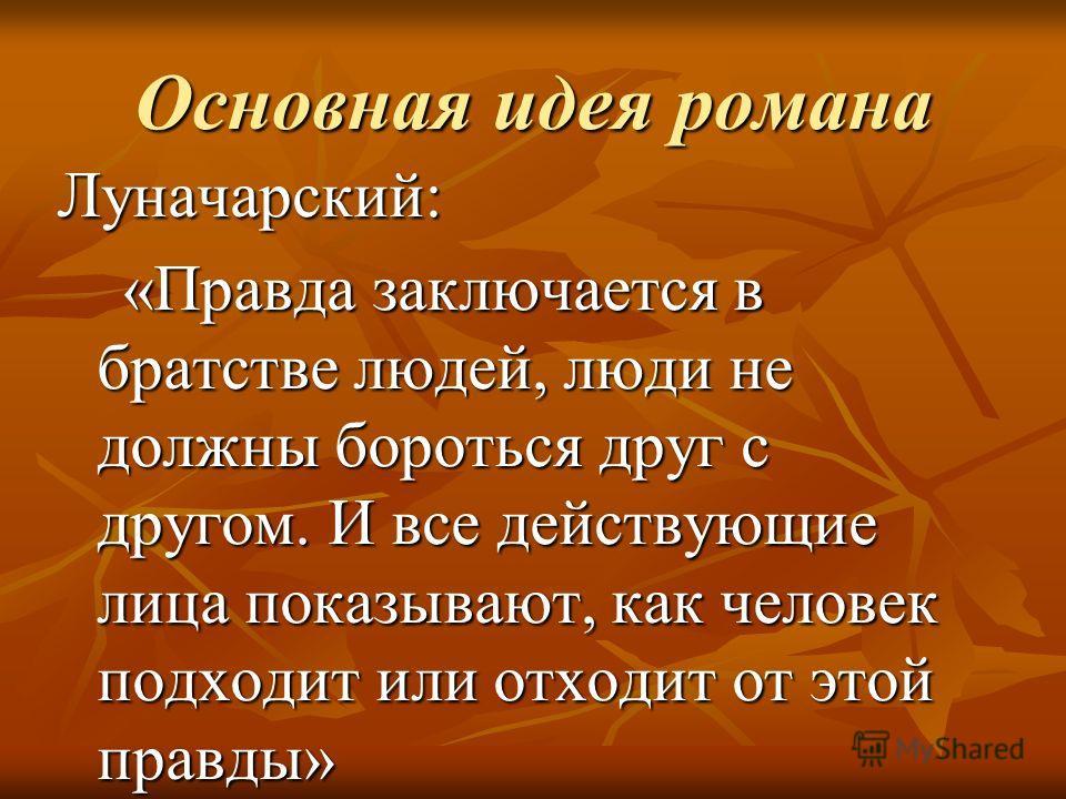 Основная идея романа Луначарский: «Правда заключается в братстве людей, люди не должны бороться друг с другом. И все действующие лица показывают, как человек подходит или отходит от этой правды»