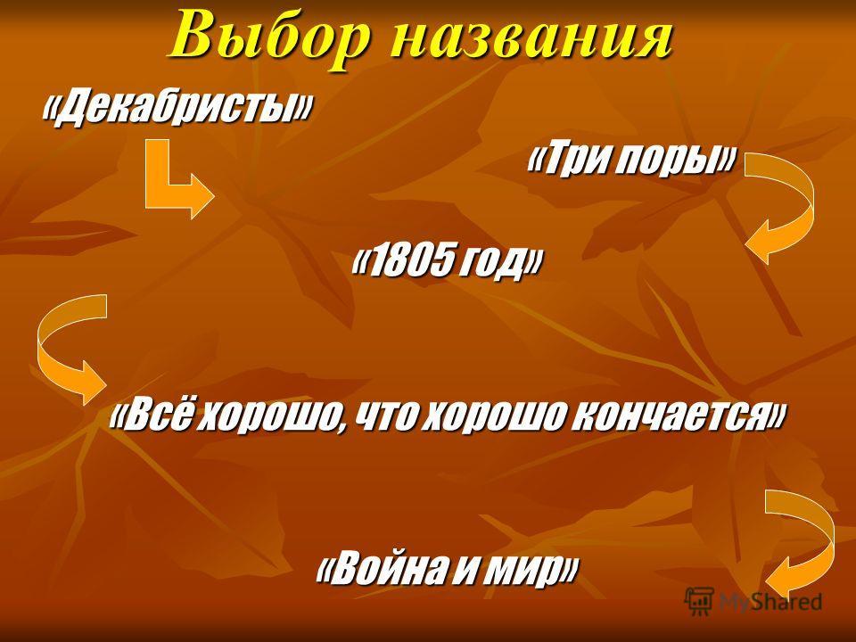 Выбор названия «Декабристы» «Три поры» «Три поры» «1805 год» «Всё хорошо, что хорошо кончается» «Война и мир»