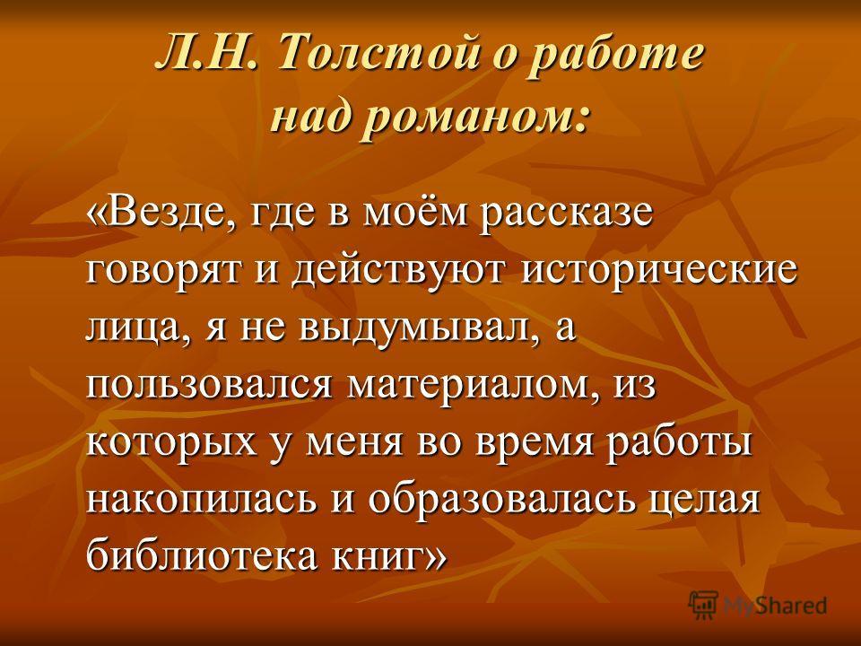 Л.Н. Толстой о работе над романом: «Везде, где в моём рассказе говорят и действуют исторические лица, я не выдумывал, а пользовался материалом, из которых у меня во время работы накопилась и образовалась целая библиотека книг»