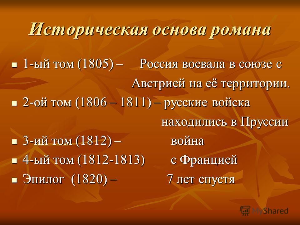 Историческая основа романа 1-ый том (1805) – Россия воевала в союзе с Австрией на её территории. 2-ой том (1806 – 1811) – русские войска находились в Пруссии 3-ий том (1812) – война 4-ый том (1812-1813) с Францией Эпилог (1820) – 7 лет спустя