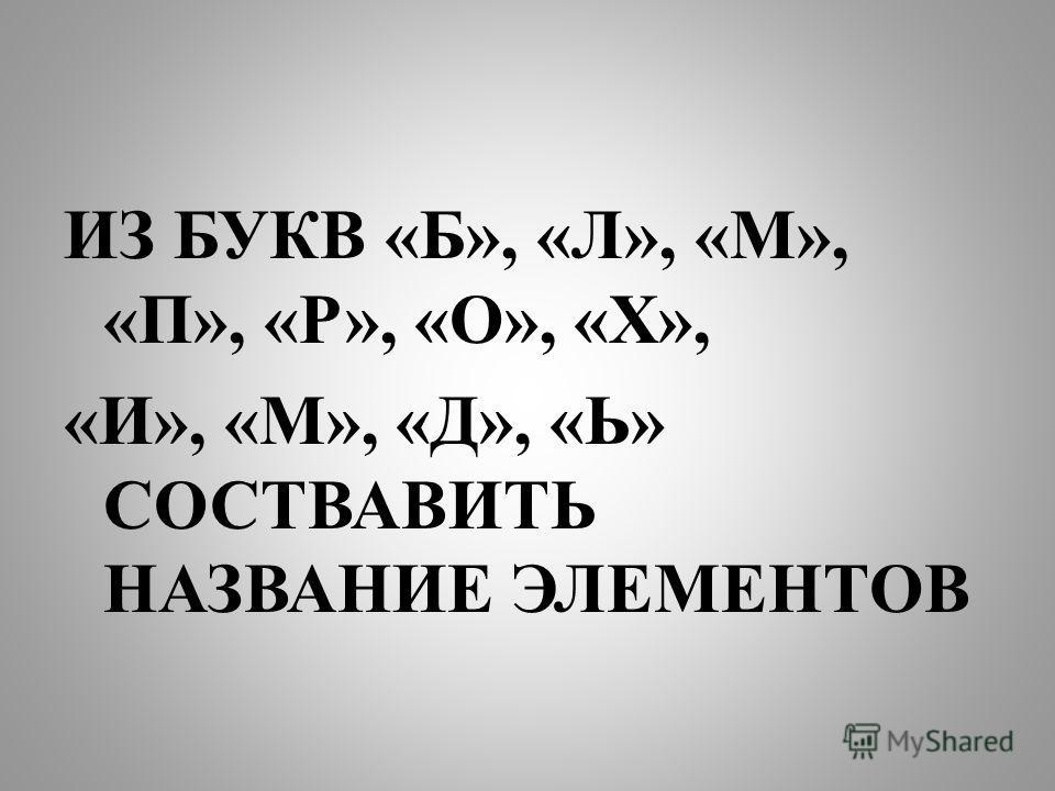 ИЗ БУКВ «Б», «Л», «М», «П», «Р», «О», «Х», «И», «М», «Д», «Ь» СОСТВАВИТЬ НАЗВАНИЕ ЭЛЕМЕНТОВ