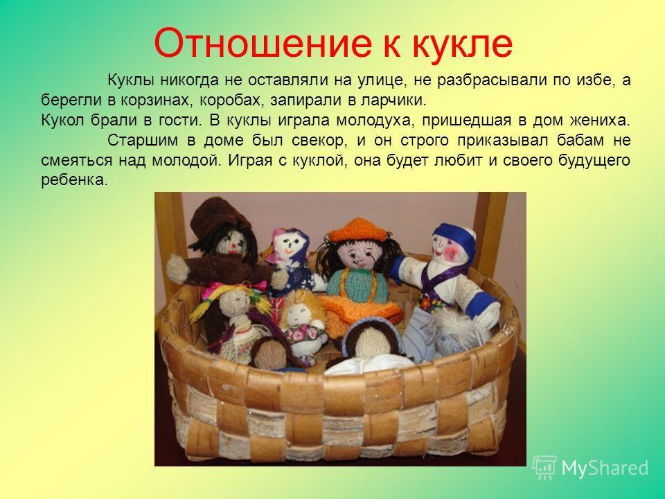 Куклы никогда не оставляли на улице, не разбрасывали по избе, а берегли в корзинах, коробах, запирали в ларчики. Кукол брали в гости. В куклы играла молодуха, пришедшая в дом жениха. Старшим в доме был свекор, и он строго приказывал бабам не смеяться
