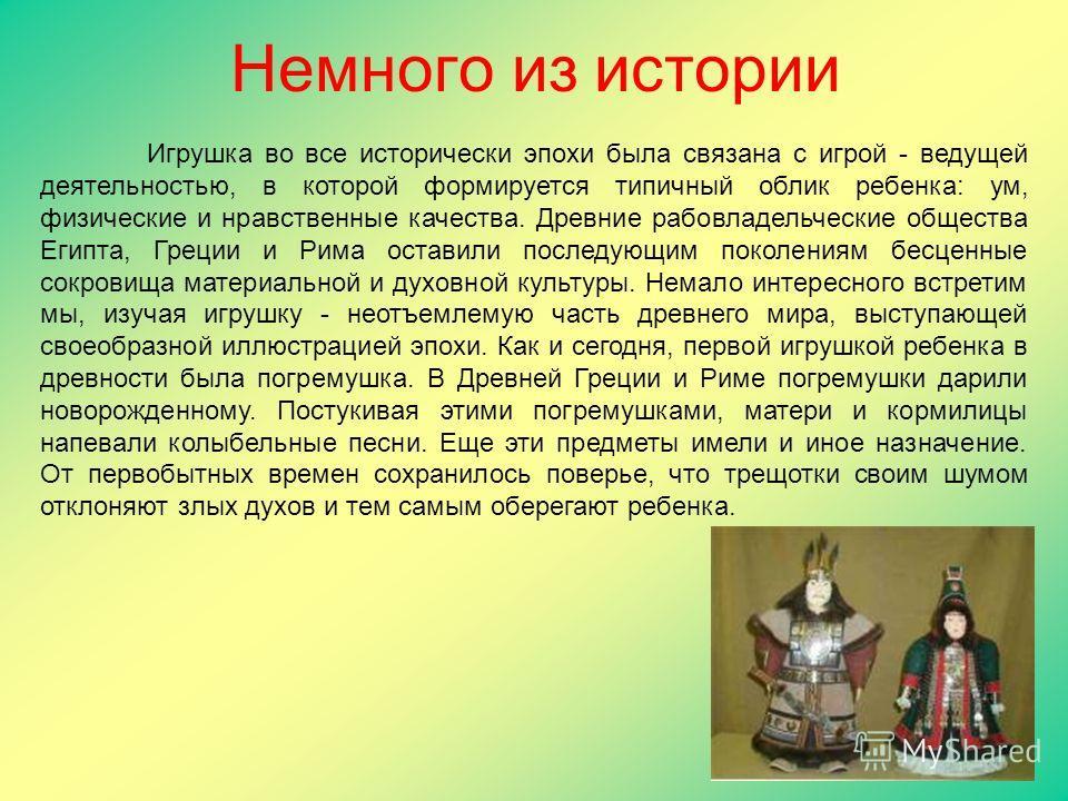 Немного из истории Игрушка во все исторически эпохи была связана с игрой - ведущей деятельностью, в которой формируется типичный облик ребенка: ум, физические и нравственные качества. Древние рабовладельческие общества Египта, Греции и Рима оставили
