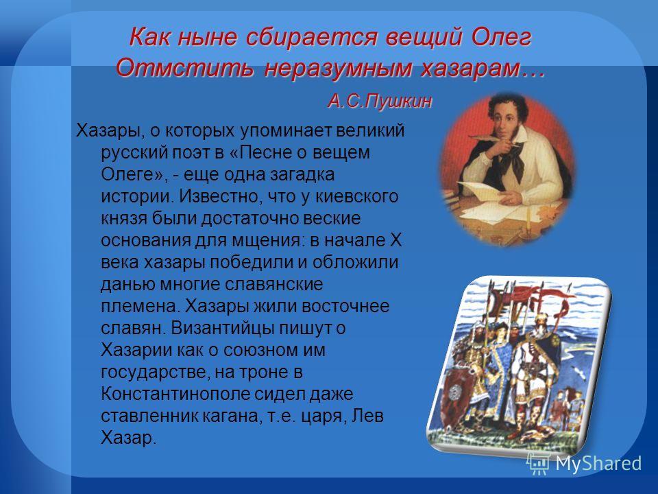 Как ныне сбирается вещий Олег Отмстить неразумным хазарам… А.С.Пушкин Хазары, о которых упоминает великий русский поэт в «Песне о вещем Олеге», - еще одна загадка истории. Известно, что у киевского князя были достаточно веские основания для мщения: в