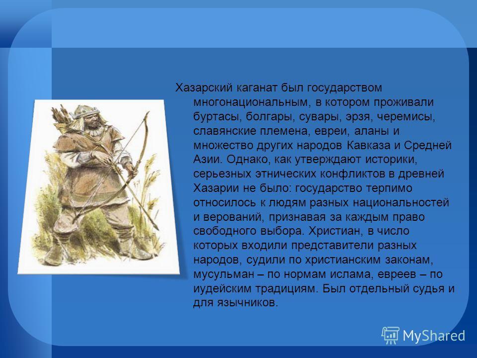 Хазарский каганат был государством многонациональным, в котором проживали буртасы, болгары, сувары, эрзя, черемисы, славянские племена, евреи, аланы и множество других народов Кавказа и Средней Азии. Однако, как утверждают историки, серьезных этничес