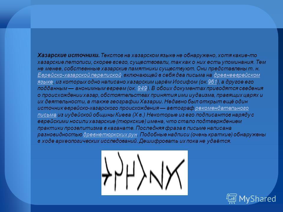 Хазарские источники. Текстов на хазарском языке не обнаружено, хотя какие-то хазарские летописи, скорее всего, существовали, так как о них есть упоминания. Тем не менее, собственные хазарские памятники существуют. Они представлены т. н. Еврейско-хаза