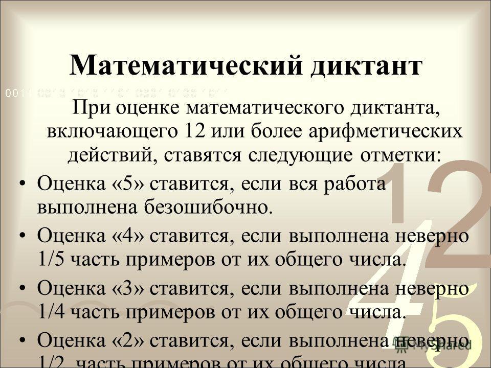 Математический диктант При оценке математического диктанта, включающего 12 или более арифметических действий, ставятся следующие отметки: Оценка «5» ставится, если вся работа выполнена безошибочно. Оценка «4» ставится, если выполнена неверно 1/5 част