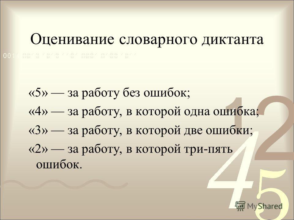 Оценивание словарного диктанта «5» за работу без ошибок; «4» за работу, в которой одна ошибка; «3» за работу, в которой две ошибки; «2» за работу, в которой три-пять ошибок.