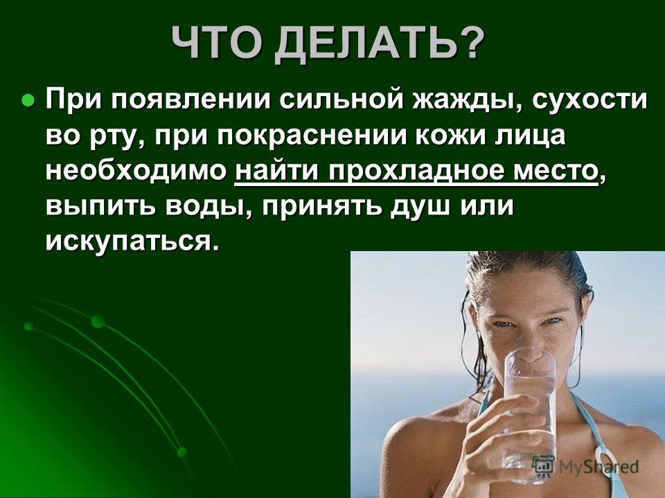 ЧТО ДЕЛАТЬ? При появлении сильной жажды, сухости во рту, при покраснении кожи лица необходимо найти прохладное место, выпить воды, принять душ или искупаться. При появлении сильной жажды, сухости во рту, при покраснении кожи лица необходимо найти про