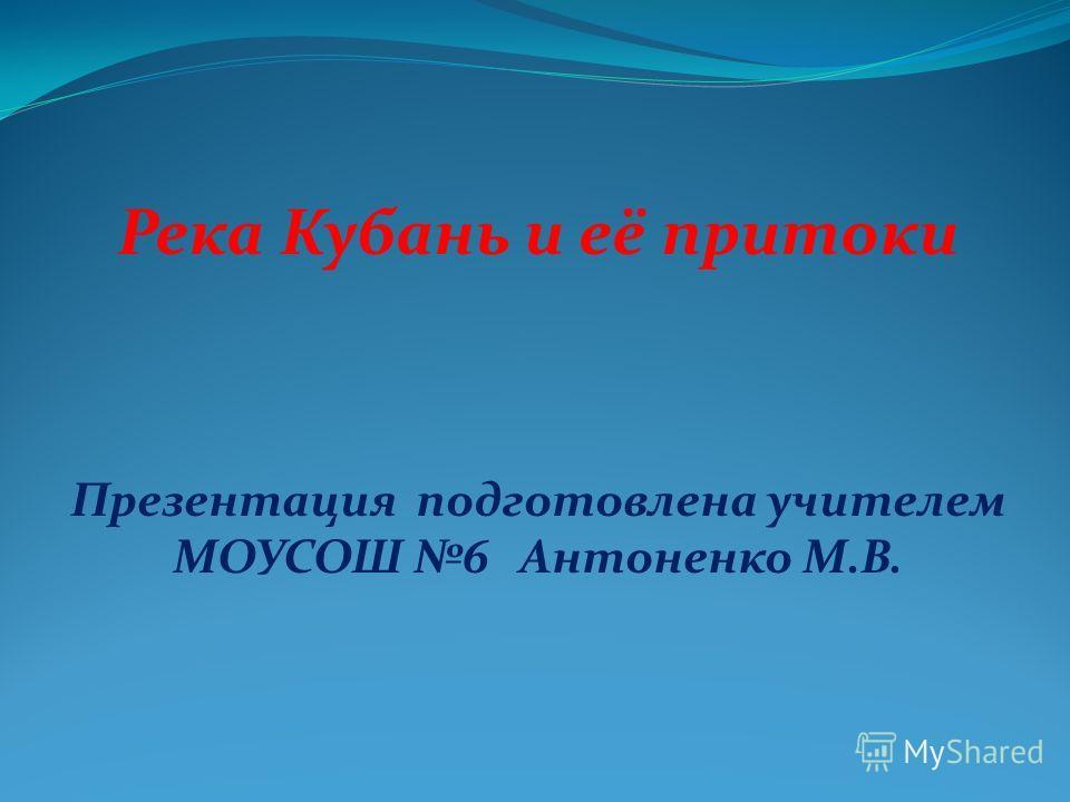 Река Кубань и её притоки Презентация подготовлена учителем МОУСОШ 6 Антоненко М.В.