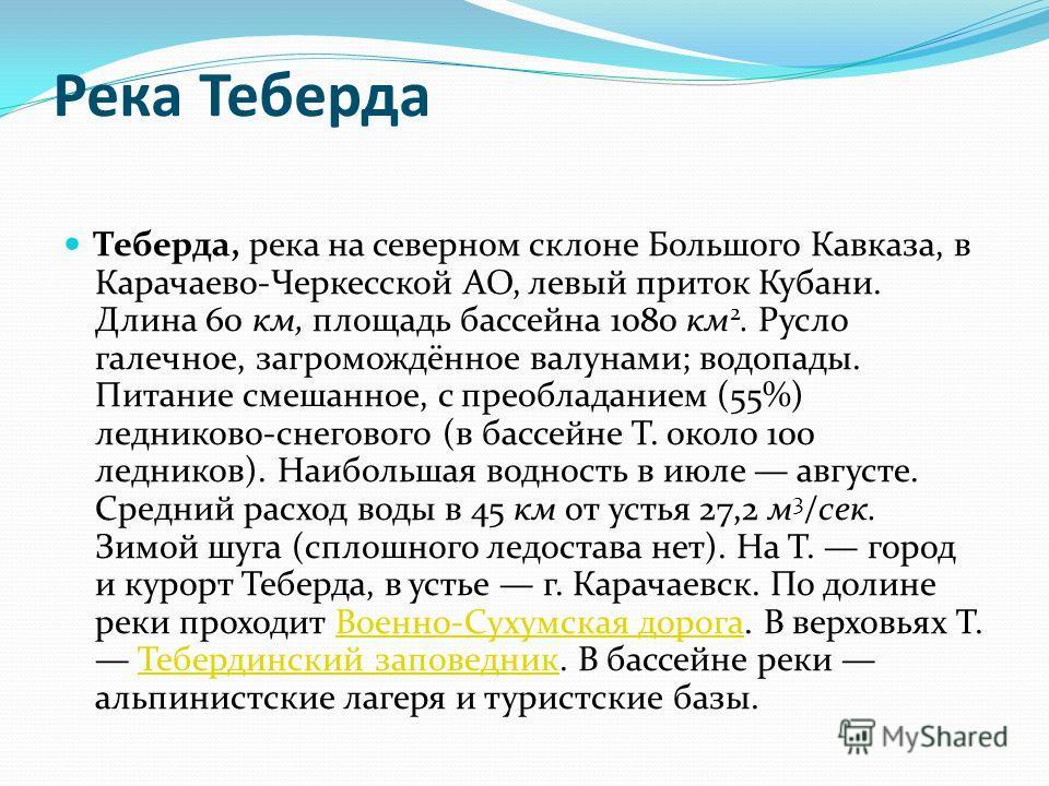Теберда, река на северном склоне Большого Кавказа, в Карачаево-Черкесской АО, левый приток Кубани. Длина 60 км, площадь бассейна 1080 км 2. Русло галечное, загромождённое валунами; водопады. Питание смешанное, с преобладанием (55%) ледниково-снеговог