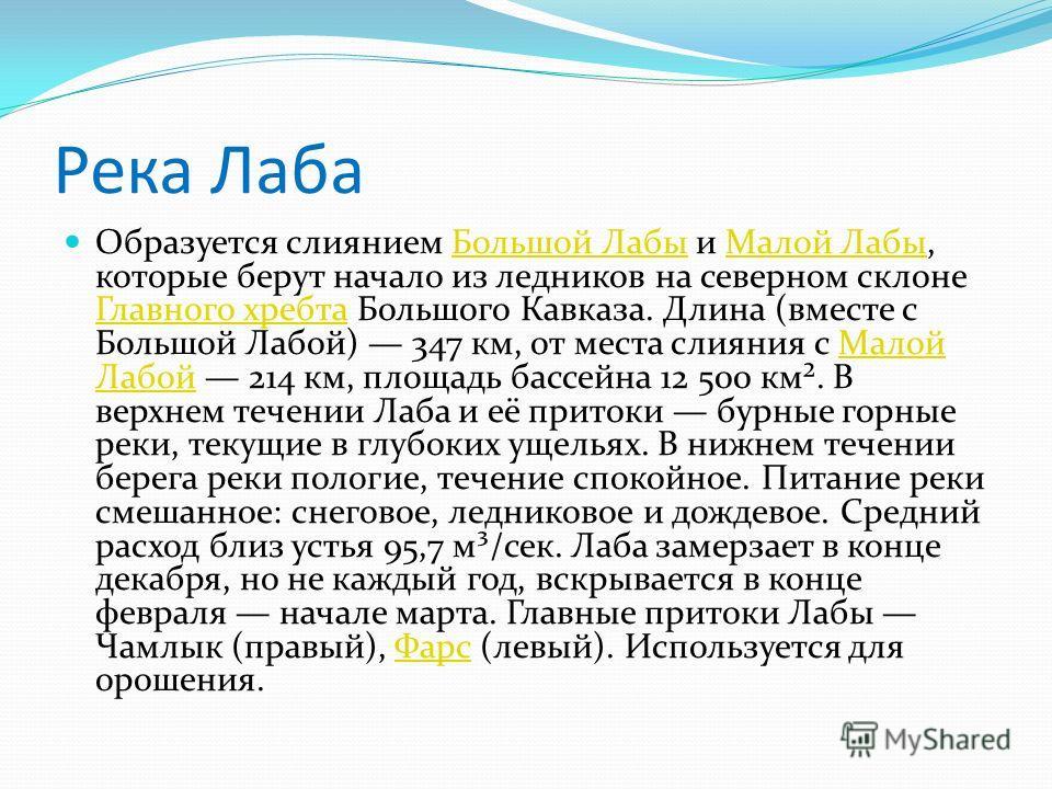 Река Лаба Образуется слиянием Большой Лабы и Малой Лабы, которые берут начало из ледников на северном склоне Главного хребта Большого Кавказа. Длина (вместе с Большой Лабой) 347 км, от места слияния с Малой Лабой 214 км, площадь бассейна 12 500 км².