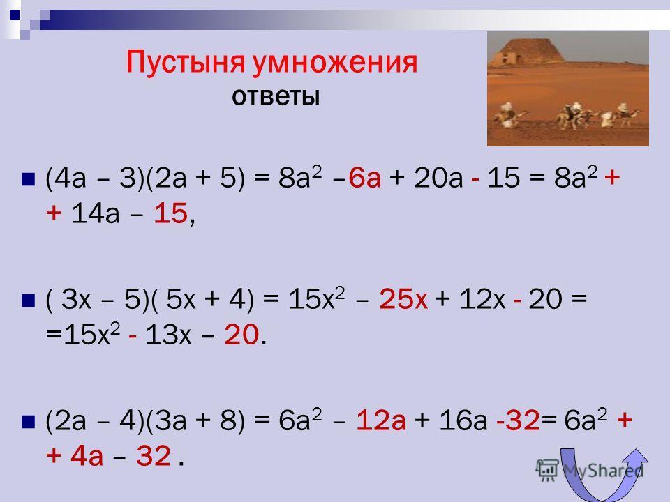 Пустыня умножения ответы (4a – 3)(2a + 5) = 8a 2 –6а + 20a - 15 = 8a 2 + + 14a – 15, ( 3x – 5)( 5x + 4) = 15x 2 – 25х + 12x - 20 = =15x 2 - 13x – 20. (2а – 4)(3a + 8) = 6a 2 – 12а + 16a -32= 6a 2 + + 4a – 32.