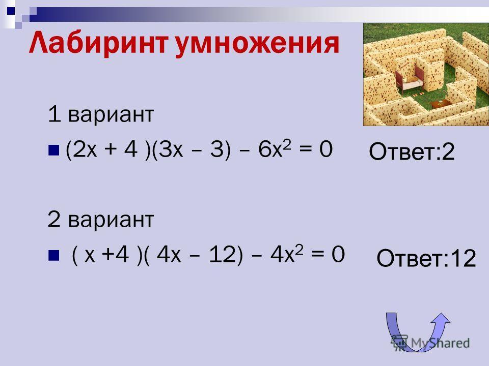 Лабиринт умножения 1 вариант (2x + 4 )(3x – 3) – 6x 2 = 0 2 вариант ( x +4 )( 4x – 12) – 4x 2 = 0 Ответ:2 Ответ:12