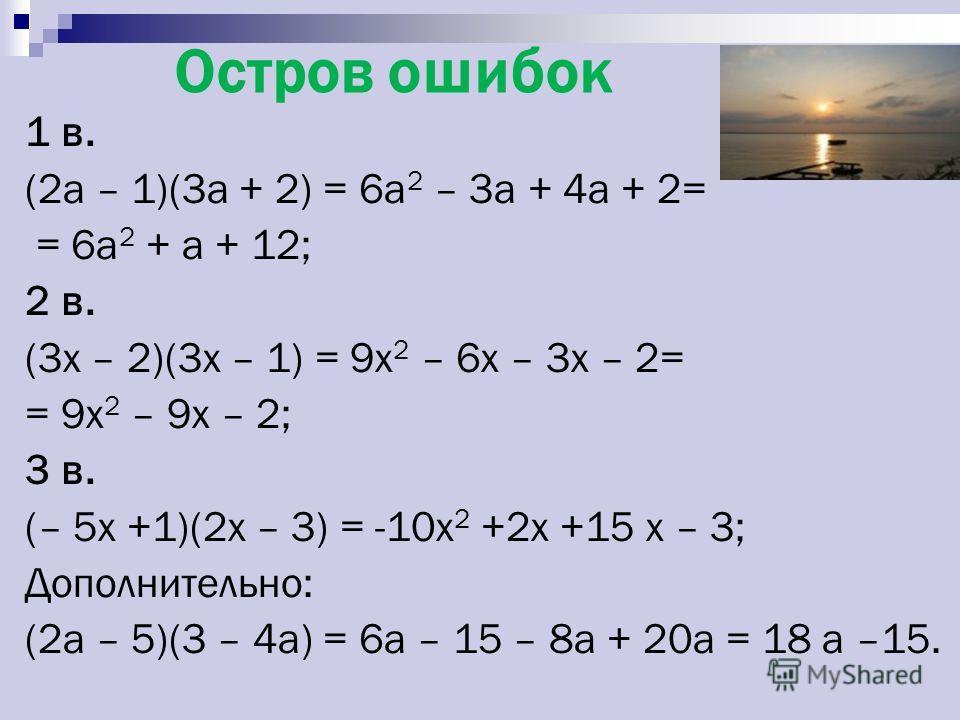 Остров ошибок 1 в. (2а – 1)(3а + 2) = 6а 2 – 3а + 4а + 2= = 6а 2 + а + 12; 2 в. (3x – 2)(3x – 1) = 9x 2 – 6x – 3x – 2= = 9x 2 – 9x – 2; 3 в. (– 5x +1)(2x – 3) = -10x 2 +2x +15 x – 3; Дополнительно: (2а – 5)(3 – 4а) = 6а – 15 – 8а + 20а = 18 а –15.