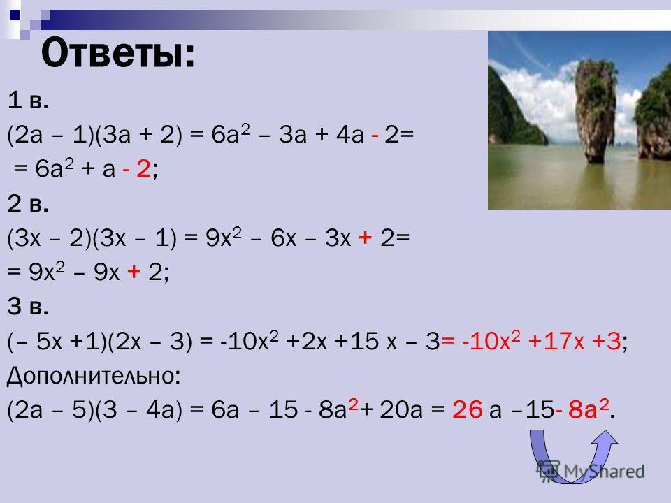 Ответы: 1 в. (2а – 1)(3а + 2) = 6а 2 – 3а + 4а - 2= = 6а 2 + а - 2; 2 в. (3x – 2)(3x – 1) = 9x 2 – 6x – 3x + 2= = 9x 2 – 9x + 2; 3 в. (– 5x +1)(2x – 3) = -10x 2 +2x +15 x – 3= -10x 2 +17x +3; Дополнительно: (2а – 5)(3 – 4а) = 6а – 15 - 8а 2 + 20а = 2