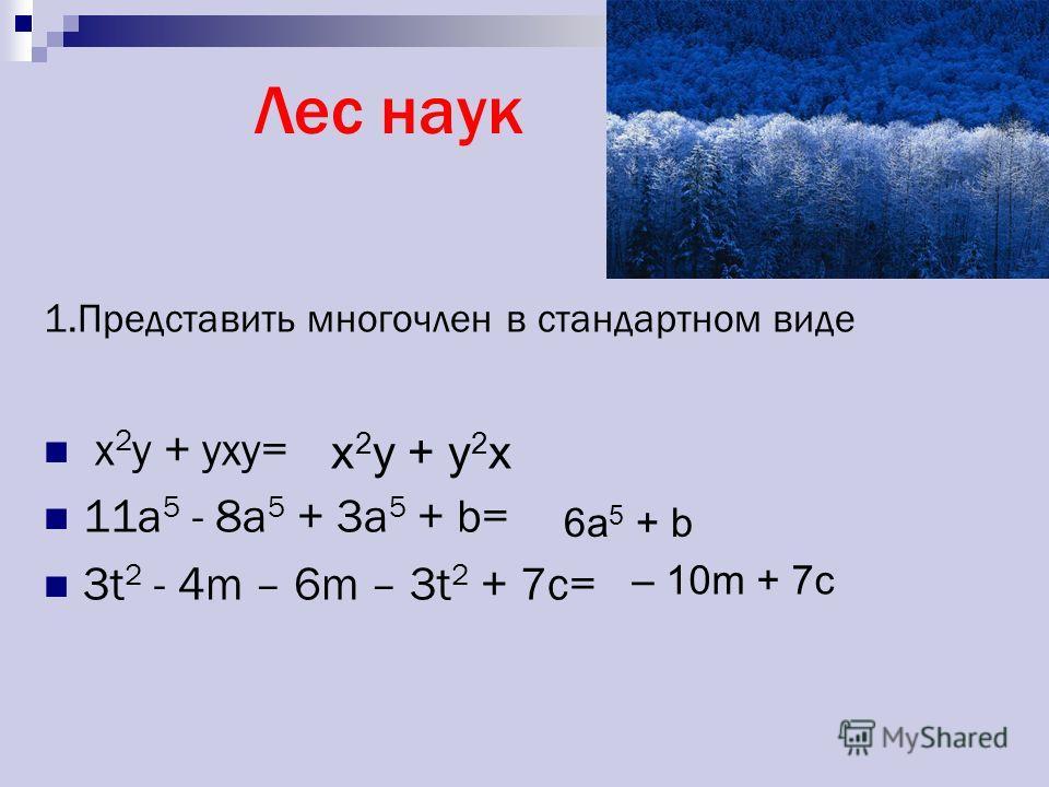 Лес наук 1.Представить многочлен в стандартном виде x 2 y + yxy= 11a 5 - 8a 5 + 3a 5 + b= 3t 2 - 4m – 6m – 3t 2 + 7c= x 2 y + y 2 x 6a 5 + b – 10m + 7c