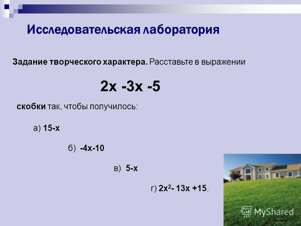 Исследовательская лаборатория Задание творческого характера. Расставьте в выражении 2x -3x -5 скобки так, чтобы получилось: а) 15-х б) -4х-10 в) 5-х г) 2x 2 - 13x +15.