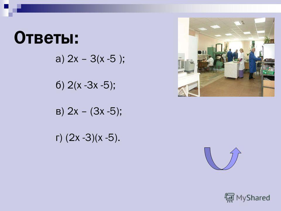 Ответы: а) 2x – 3(x -5 ); б) 2(x -3x -5); в) 2x – (3x -5); г) (2x -3)(x -5).