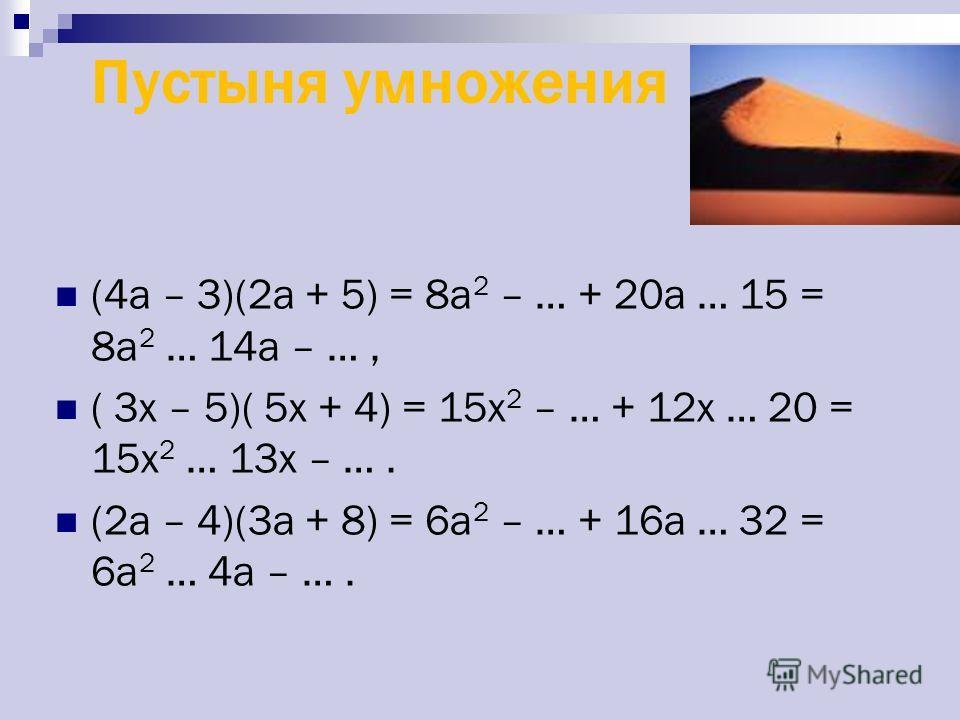 Пустыня умножения (4a – 3)(2a + 5) = 8a 2 – … + 20a … 15 = 8a 2 … 14a – …, ( 3x – 5)( 5x + 4) = 15x 2 – … + 12x … 20 = 15x 2 … 13x – …. (2а – 4)(3a + 8) = 6a 2 – … + 16a … 32 = 6a 2 … 4a – ….